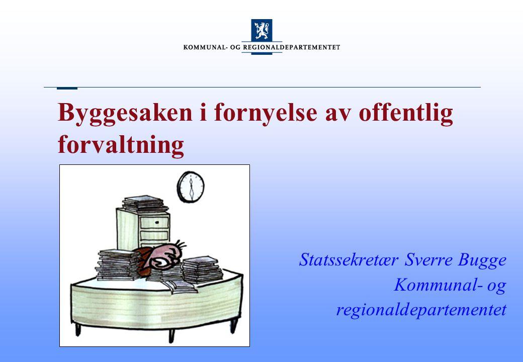 Byggesaken i fornyelse av offentlig forvaltning Statssekretær Sverre Bugge Kommunal- og regionaldepartementet
