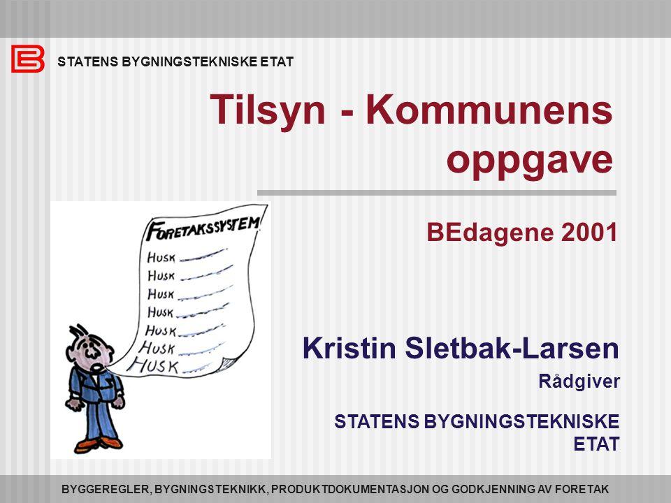 STATENS BYGNINGSTEKNISKE ETAT BYGGEREGLER, BYGNINGSTEKNIKK, PRODUKTDOKUMENTASJON OG GODKJENNING AV FORETAK Tilsyn - Kommunens oppgave BEdagene 2001 Kristin Sletbak-Larsen Rådgiver STATENS BYGNINGSTEKNISKE ETAT