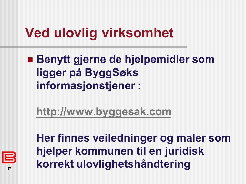 17 Ved ulovlig virksomhet Benytt gjerne de hjelpemidler som ligger på ByggSøks informasjonstjener : http://www.byggesak.com Her finnes veiledninger og