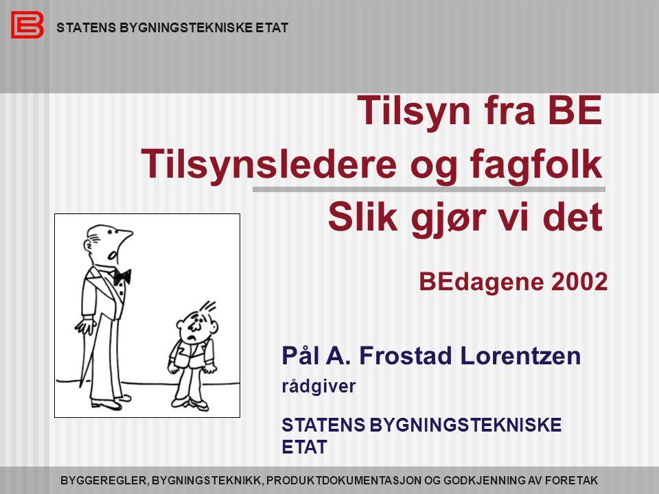 STATENS BYGNINGSTEKNISKE ETAT BYGGEREGLER, BYGNINGSTEKNIKK, PRODUKTDOKUMENTASJON OG GODKJENNING AV FORETAK Tilsyn fra BE Tilsynsledere og fagfolk Slik gjør vi det BEdagene 2002 Pål A.