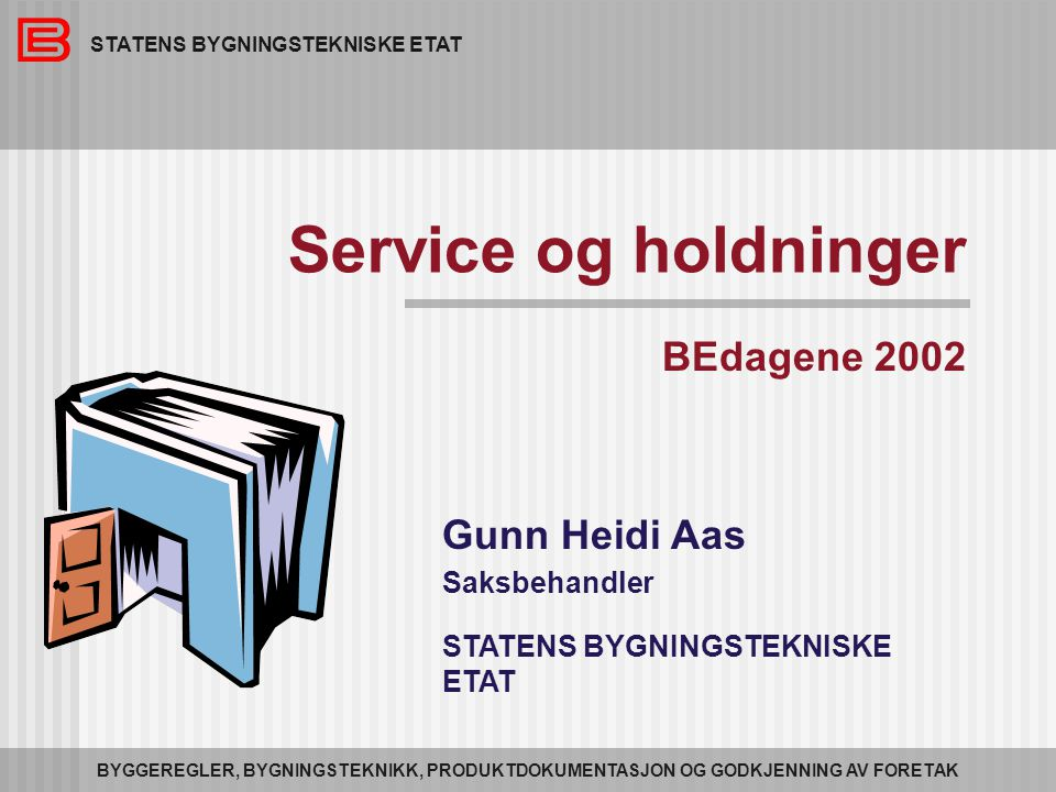 STATENS BYGNINGSTEKNISKE ETAT BYGGEREGLER, BYGNINGSTEKNIKK, PRODUKTDOKUMENTASJON OG GODKJENNING AV FORETAK Service og holdninger BEdagene 2002 Gunn Heidi Aas Saksbehandler STATENS BYGNINGSTEKNISKE ETAT