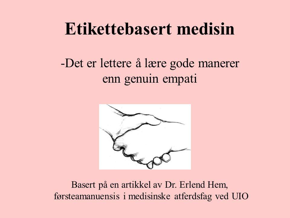 Etikettebasert medisin -Det er lettere å lære gode manerer enn genuin empati Basert på en artikkel av Dr. Erlend Hem, førsteamanuensis i medisinske at