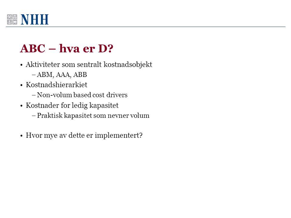 ABC – hva er D? Aktiviteter som sentralt kostnadsobjekt –ABM, AAA, ABB Kostnadshierarkiet –Non-volum based cost drivers Kostnader for ledig kapasitet