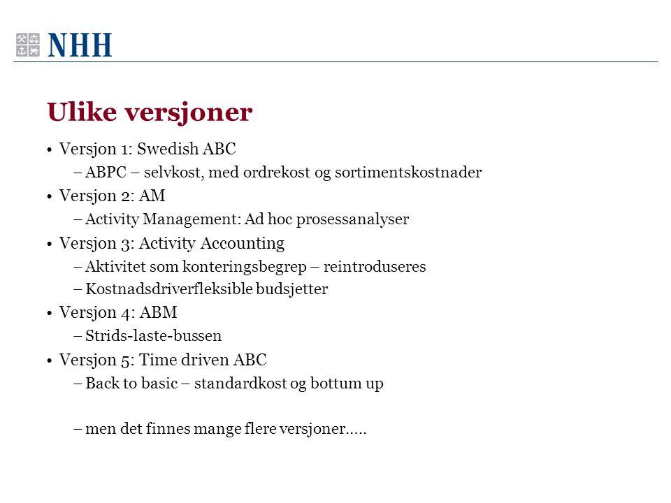 Ulike versjoner Versjon 1: Swedish ABC –ABPC – selvkost, med ordrekost og sortimentskostnader Versjon 2: AM –Activity Management: Ad hoc prosessanalys