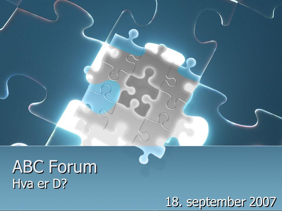 ABC Forum Hva er D? 18. september 2007 Hva er D? 18. september 2007