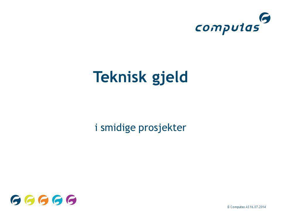 © Computas AS 16.07.2014 Teknisk gjeld i smidige prosjekter