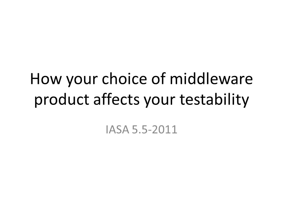 How your choice of middleware product affects your testability IASA 5.5-2011