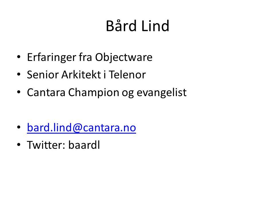 Bård Lind Erfaringer fra Objectware Senior Arkitekt i Telenor Cantara Champion og evangelist bard.lind@cantara.no Twitter: baardl