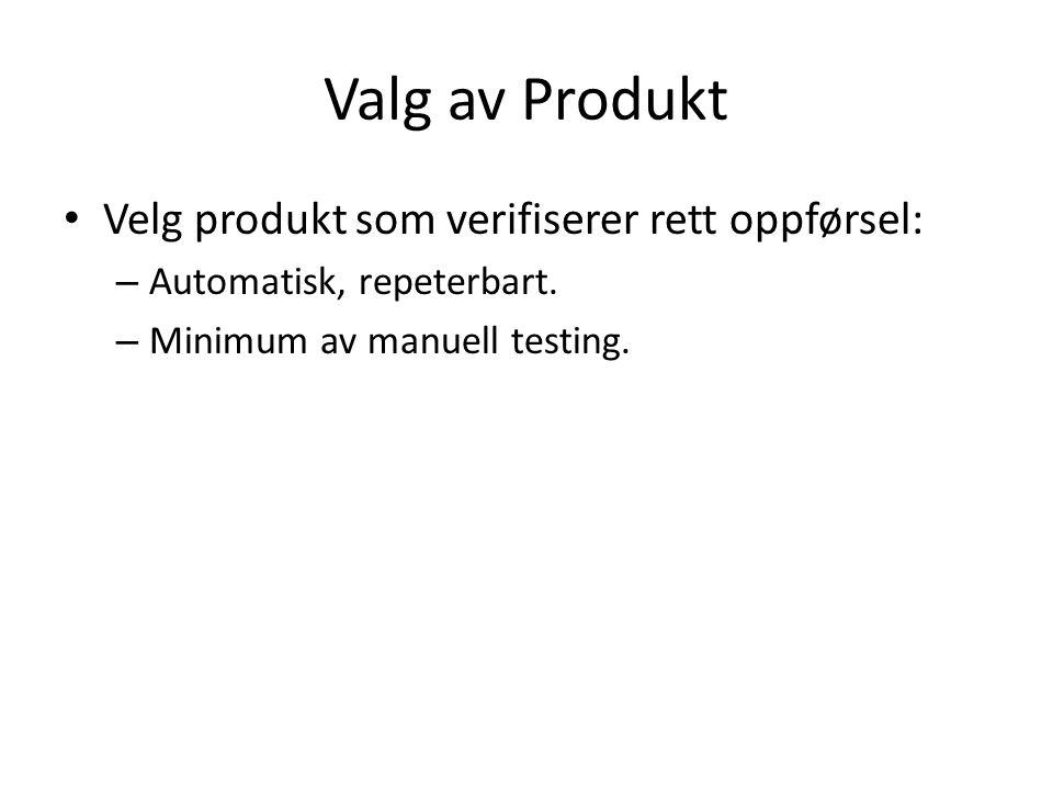 Valg av Produkt Velg produkt som verifiserer rett oppførsel: – Automatisk, repeterbart.