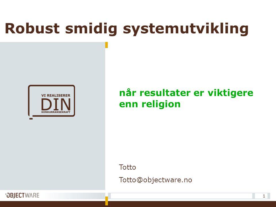 1 Robust smidig systemutvikling når resultater er viktigere enn religion Totto Totto@objectware.no