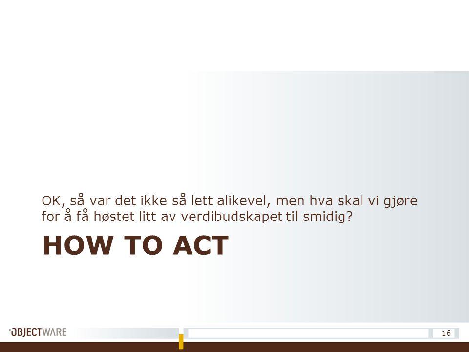 HOW TO ACT OK, så var det ikke så lett alikevel, men hva skal vi gjøre for å få høstet litt av verdibudskapet til smidig? 16