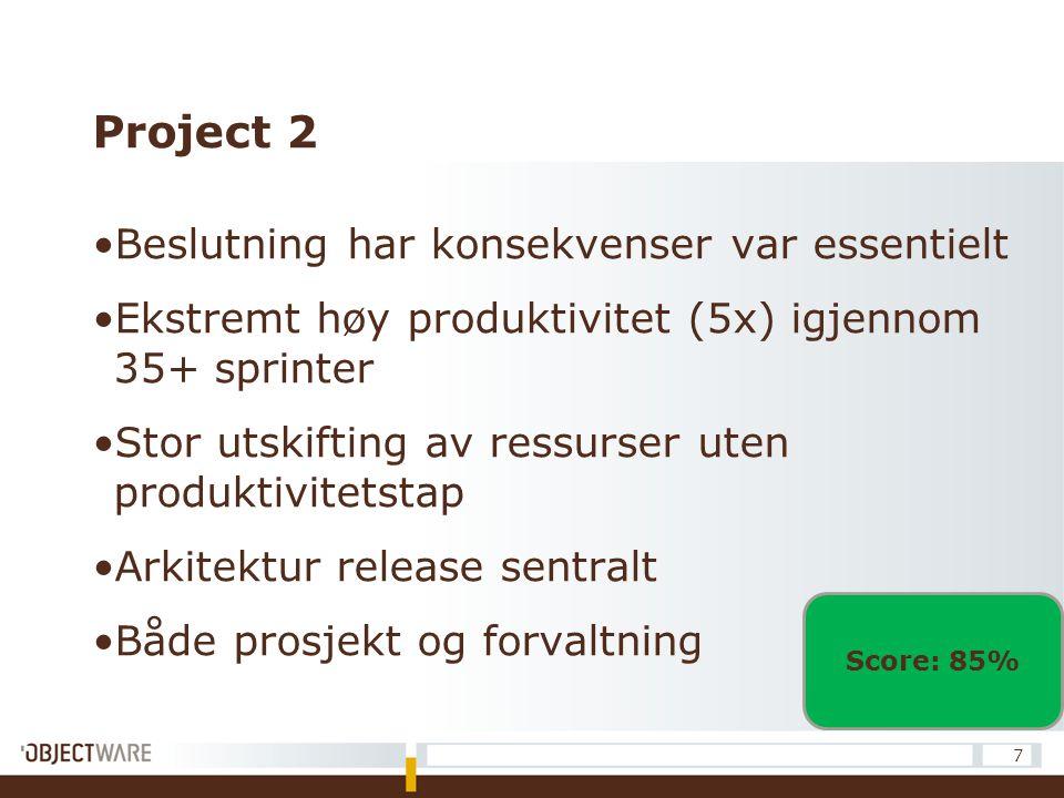 Project 2 Beslutning har konsekvenser var essentielt Ekstremt høy produktivitet (5x) igjennom 35+ sprinter Stor utskifting av ressurser uten produktivitetstap Arkitektur release sentralt Både prosjekt og forvaltning 7 Score: 85%