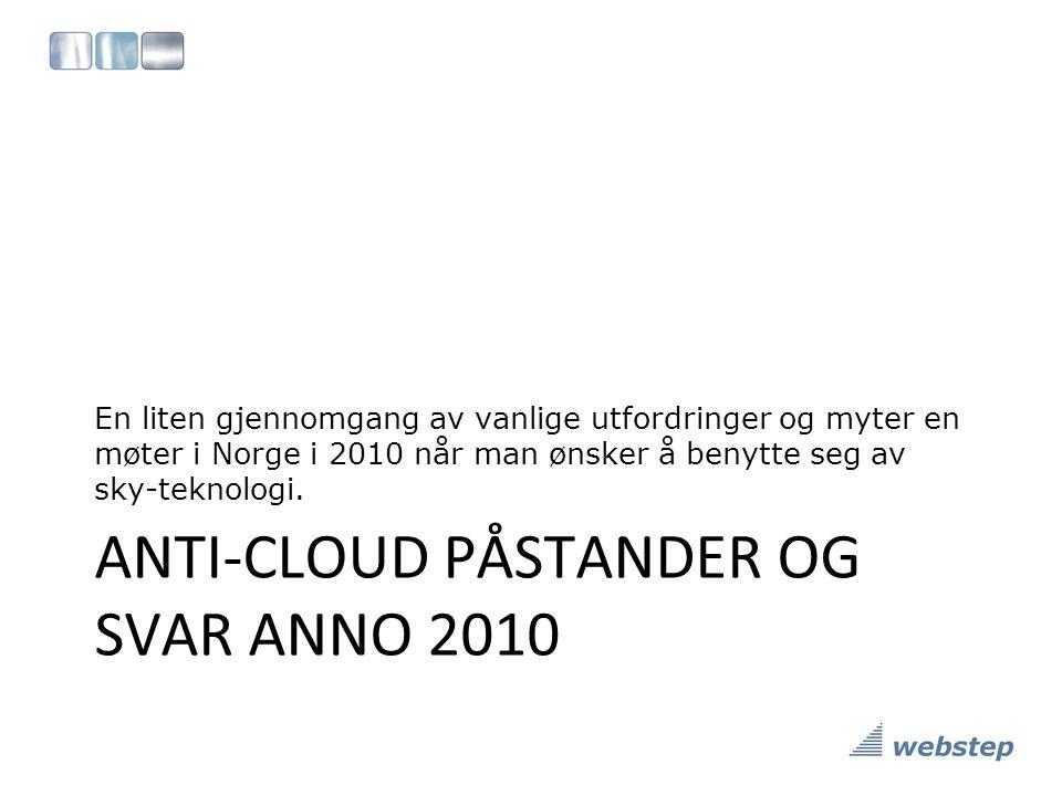 ANTI-CLOUD PÅSTANDER OG SVAR ANNO 2010 En liten gjennomgang av vanlige utfordringer og myter en møter i Norge i 2010 når man ønsker å benytte seg av sky-teknologi.