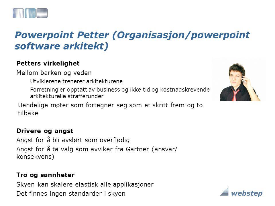 Powerpoint Petter (Organisasjon/powerpoint software arkitekt) Petters virkelighet Mellom barken og veden Utviklerene trenerer arkitekturene Forretning er opptatt av business og ikke tid og kostnadskrevende arkitekturelle strafferunder Uendelige møter som fortegner seg som et skritt frem og to tilbake Drivere og angst Angst for å bli avslørt som overflødig Angst for å ta valg som avviker fra Gartner (ansvar/ konsekvens) Tro og sannheter Skyen kan skalere elastisk alle applikasjoner Det finnes ingen standarder i skyen