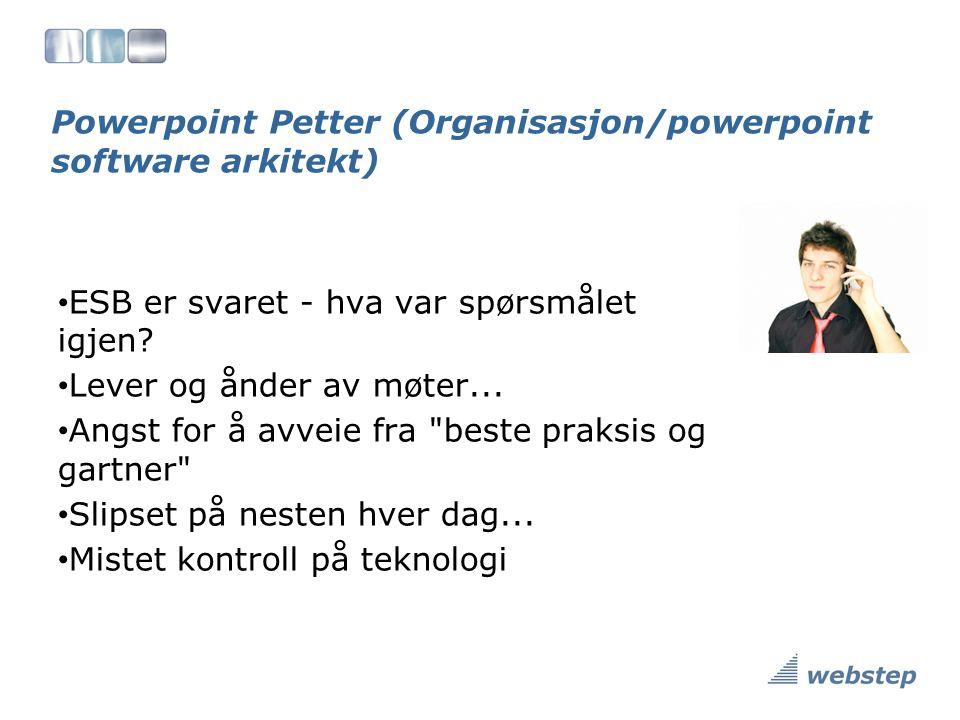 Powerpoint Petter (Organisasjon/powerpoint software arkitekt) ESB er svaret - hva var spørsmålet igjen.