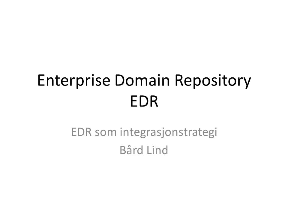 Enterprise Domain Repository EDR EDR som integrasjonstrategi Bård Lind
