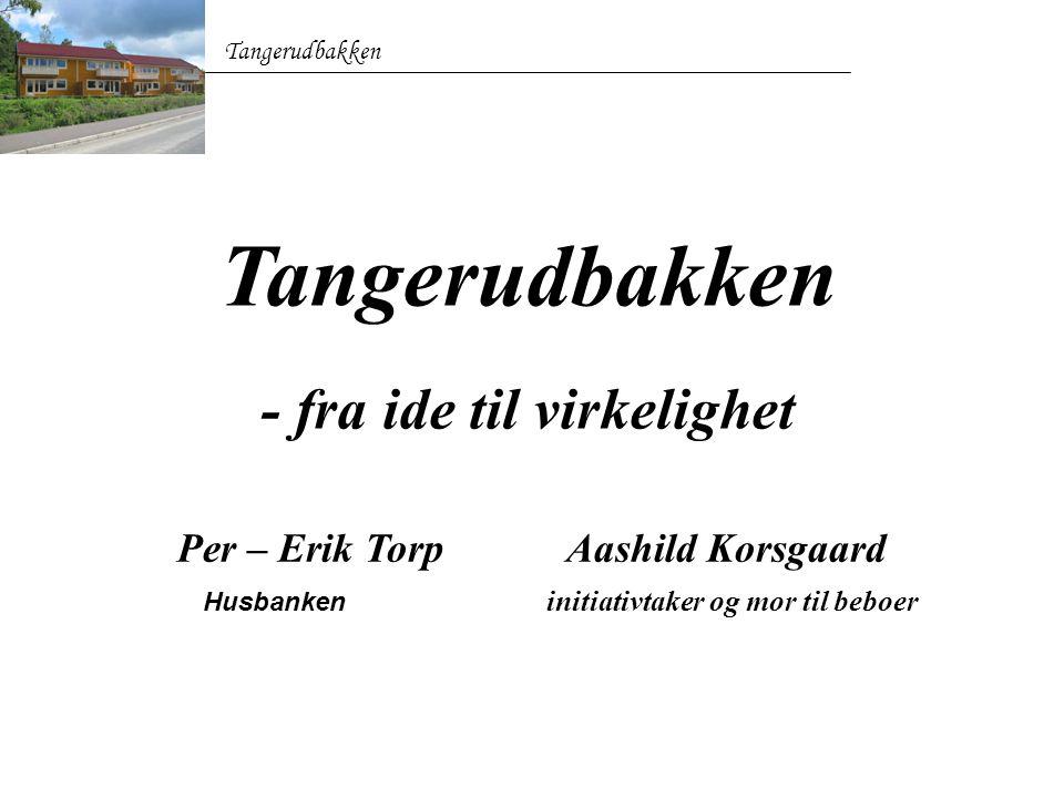 Tangerudbakken - fra ide til virkelighet Per – Erik Torp Aashild Korsgaard Husbanken initiativtaker og mor til beboer Tangerudbakken