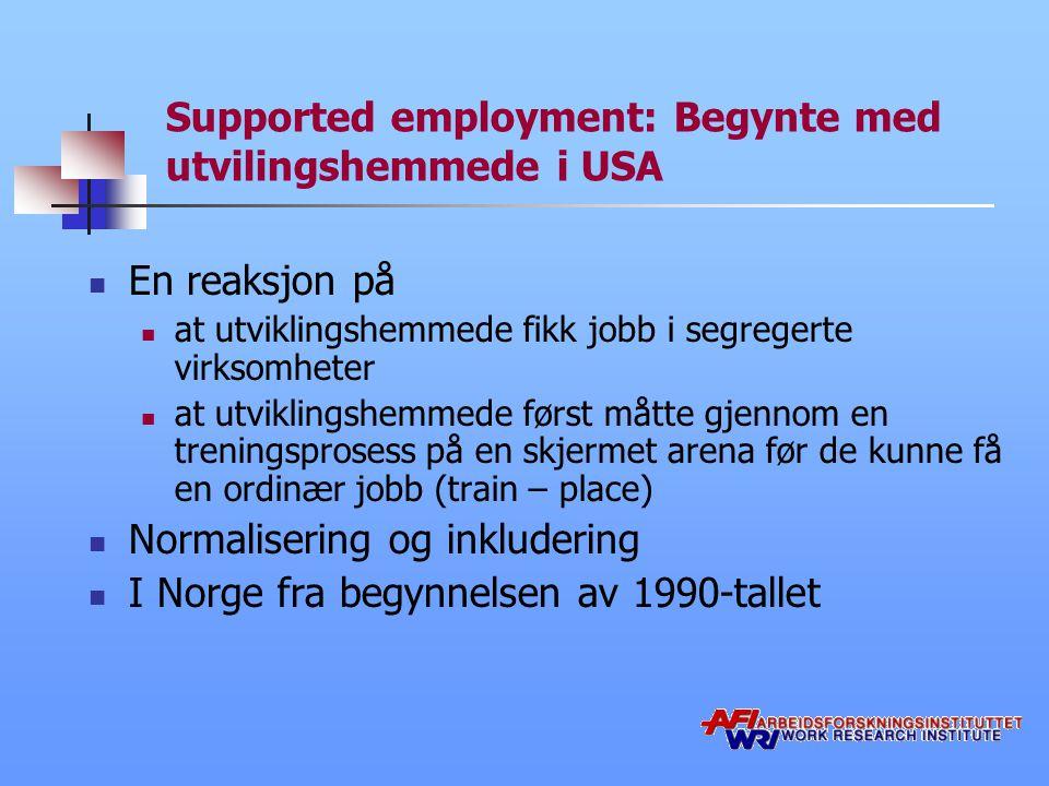 Supported employment: Begynte med utvilingshemmede i USA En reaksjon på at utviklingshemmede fikk jobb i segregerte virksomheter at utviklingshemmede først måtte gjennom en treningsprosess på en skjermet arena før de kunne få en ordinær jobb (train – place) Normalisering og inkludering I Norge fra begynnelsen av 1990-tallet