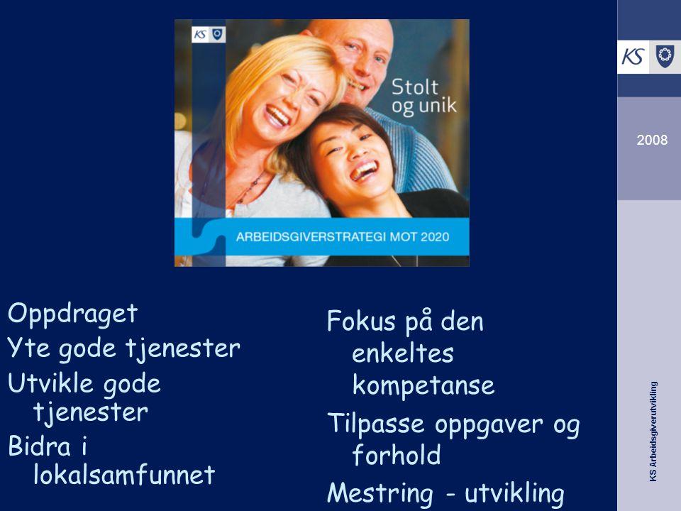 KS Arbeidsgiverutvikling 2008 Oppdraget Yte gode tjenester Utvikle gode tjenester Bidra i lokalsamfunnet Fokus på den enkeltes kompetanse Tilpasse opp
