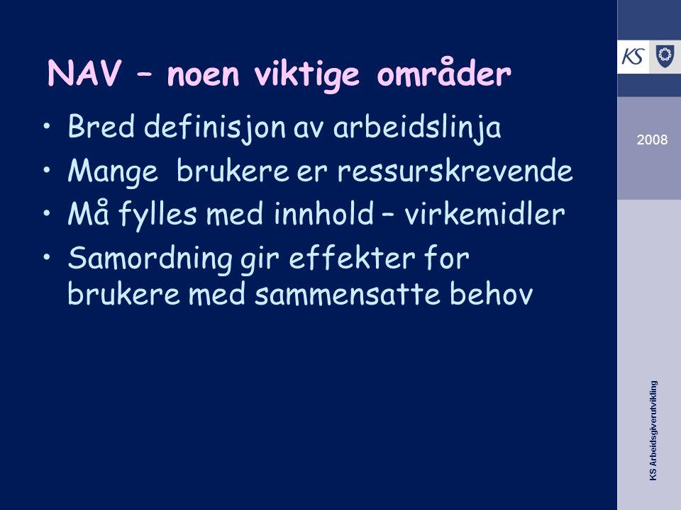 KS Arbeidsgiverutvikling 2008 NAV – noen viktige områder Bred definisjon av arbeidslinja Mange brukere er ressurskrevende Må fylles med innhold – virk