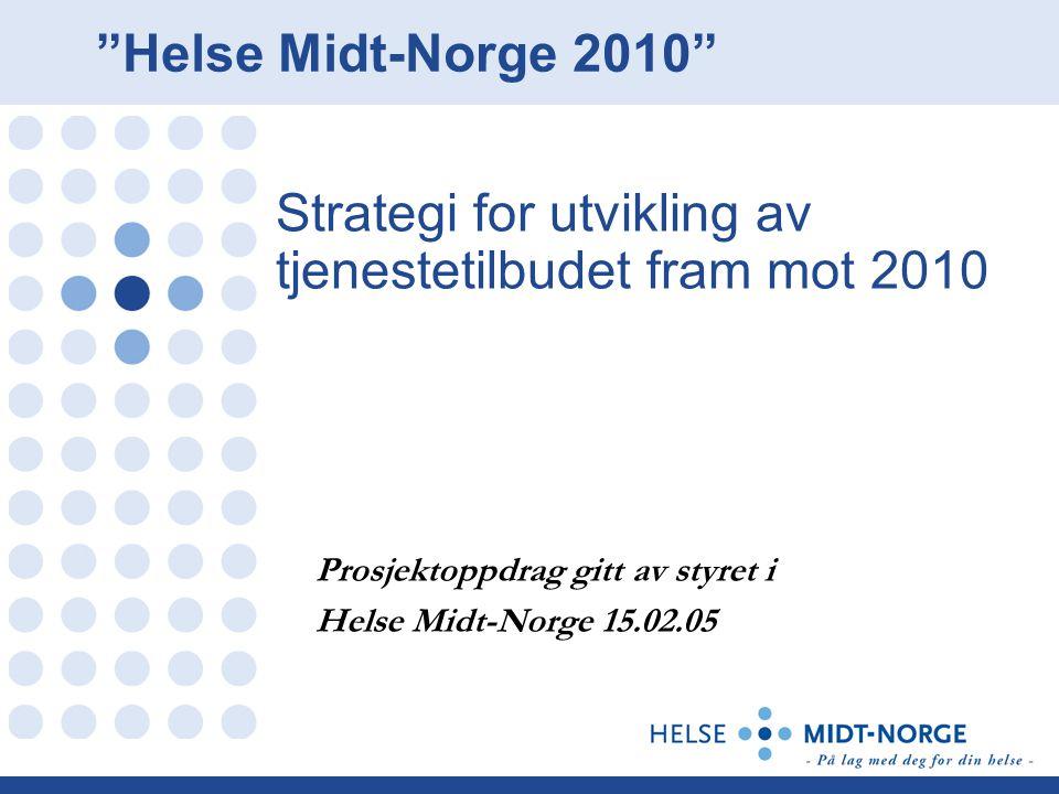 """Strategi for utvikling av tjenestetilbudet fram mot 2010 Prosjektoppdrag gitt av styret i Helse Midt-Norge 15.02.05 """"Helse Midt-Norge 2010"""""""