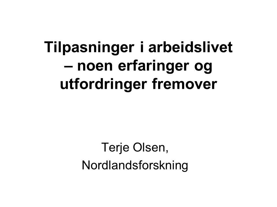 Tilpasninger i arbeidslivet – noen erfaringer og utfordringer fremover Terje Olsen, Nordlandsforskning