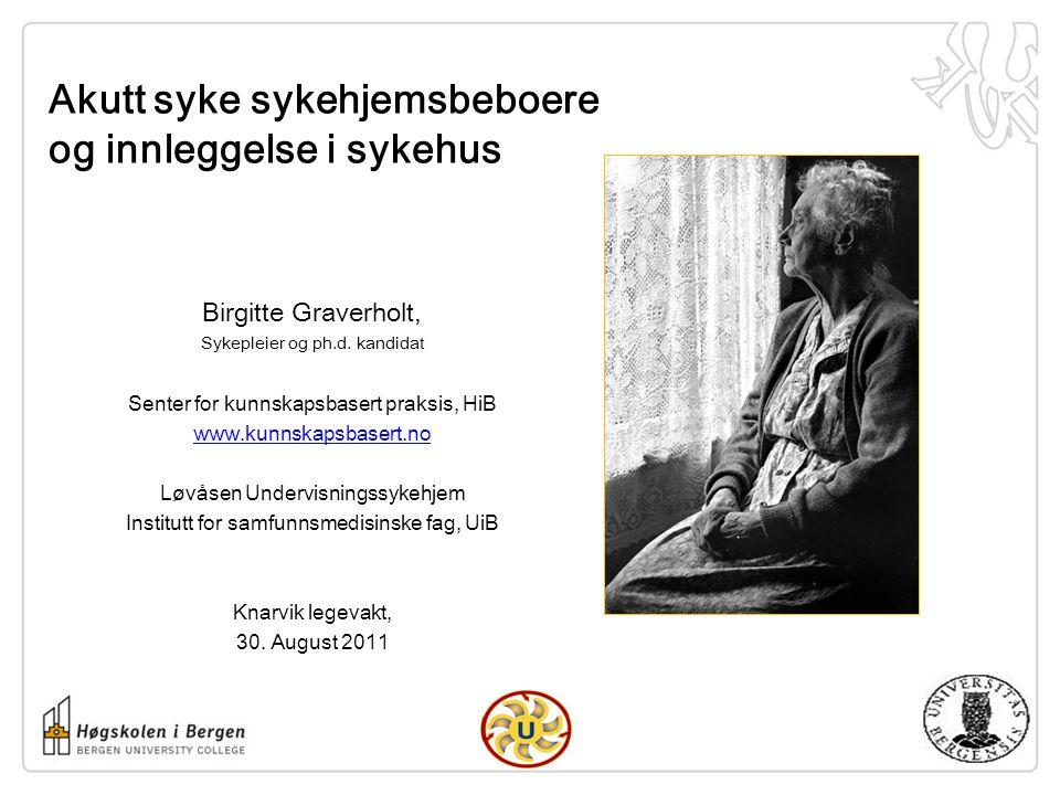 Akutt syke sykehjemsbeboere og innleggelse i sykehus Birgitte Graverholt, Sykepleier og ph.d. kandidat Senter for kunnskapsbasert praksis, HiB www.kun