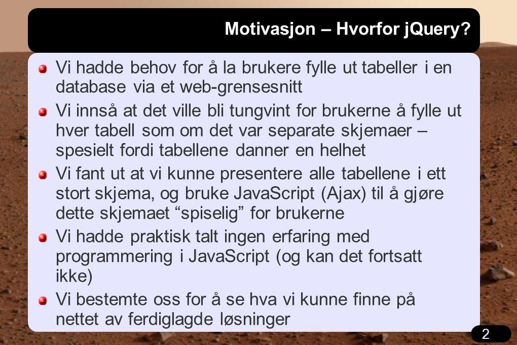 2 Motivasjon – Hvorfor jQuery? Vi hadde behov for å la brukere fylle ut tabeller i en database via et web-grensesnitt Vi innså at det ville bli tungvi