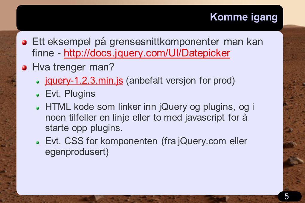 5 Komme igang Ett eksempel på grensesnittkomponenter man kan finne - http://docs.jquery.com/UI/Datepickerhttp://docs.jquery.com/UI/Datepicker Hva trenger man.