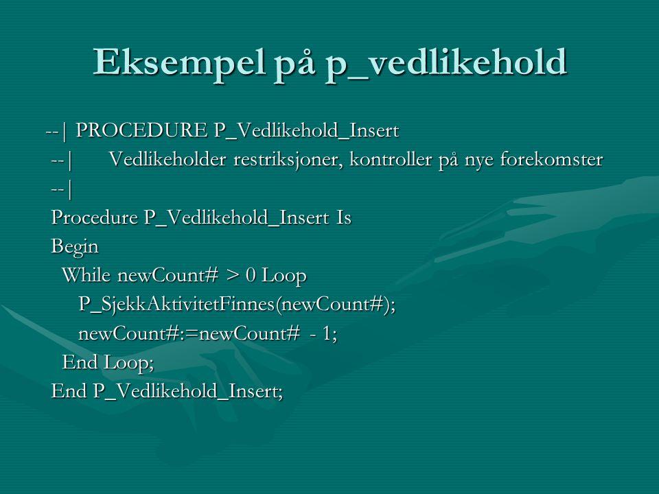 Eksempel på p_vedlikehold --| PROCEDURE P_Vedlikehold_Insert --| PROCEDURE P_Vedlikehold_Insert --| Vedlikeholder restriksjoner, kontroller på nye forekomster --| Vedlikeholder restriksjoner, kontroller på nye forekomster --| --| Procedure P_Vedlikehold_Insert Is Procedure P_Vedlikehold_Insert Is Begin Begin While newCount# > 0 Loop While newCount# > 0 Loop P_SjekkAktivitetFinnes(newCount#); P_SjekkAktivitetFinnes(newCount#); newCount#:=newCount# - 1; newCount#:=newCount# - 1; End Loop; End Loop; End P_Vedlikehold_Insert; End P_Vedlikehold_Insert;