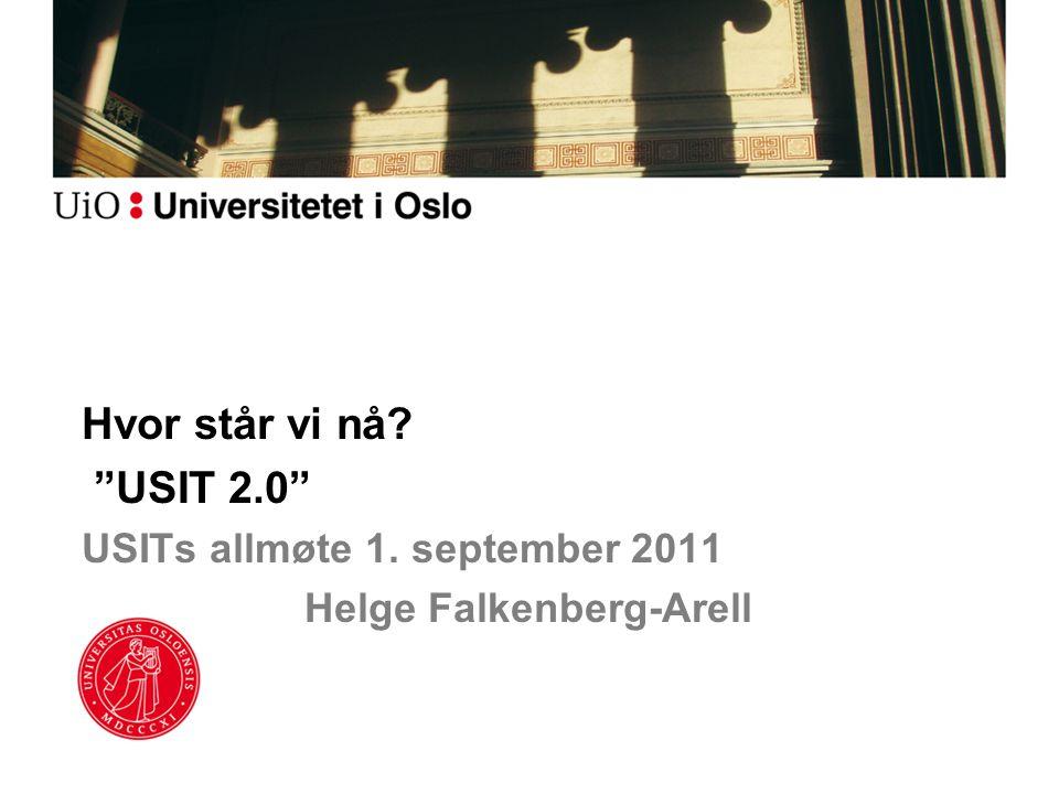 Hvor står vi nå? USIT 2.0 USITs allmøte 1. september 2011 Helge Falkenberg-Arell