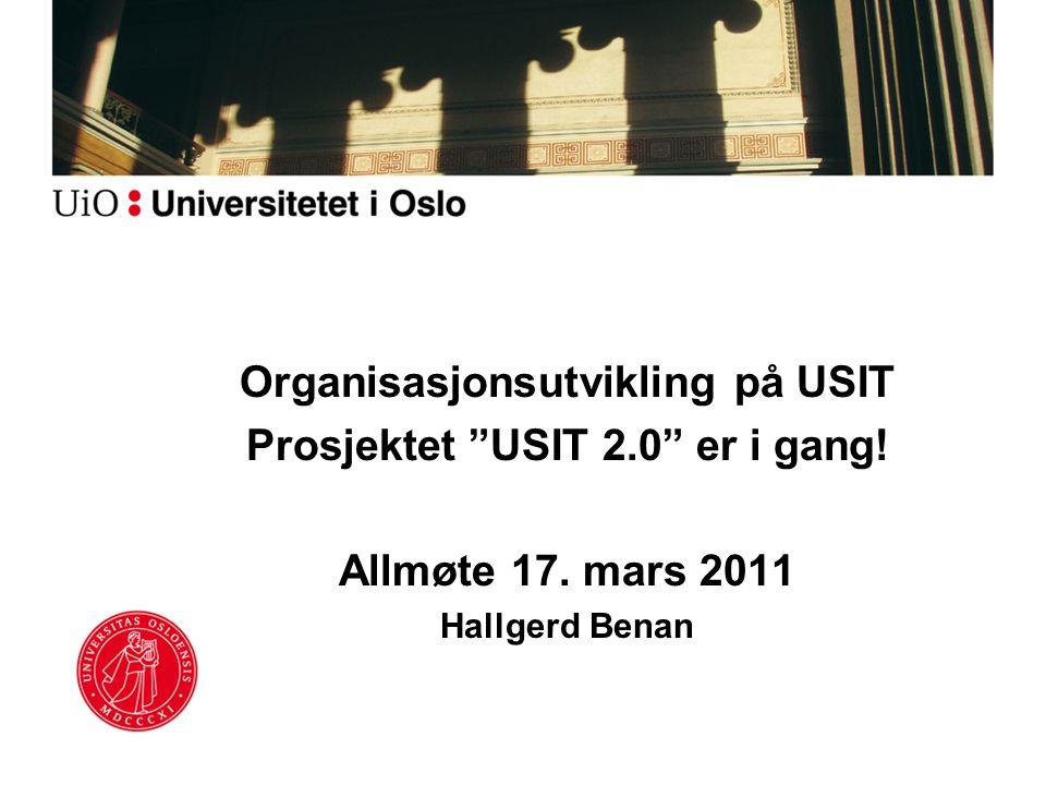 """Organisasjonsutvikling på USIT Prosjektet """"USIT 2.0"""" er i gang! Allmøte 17. mars 2011 Hallgerd Benan"""