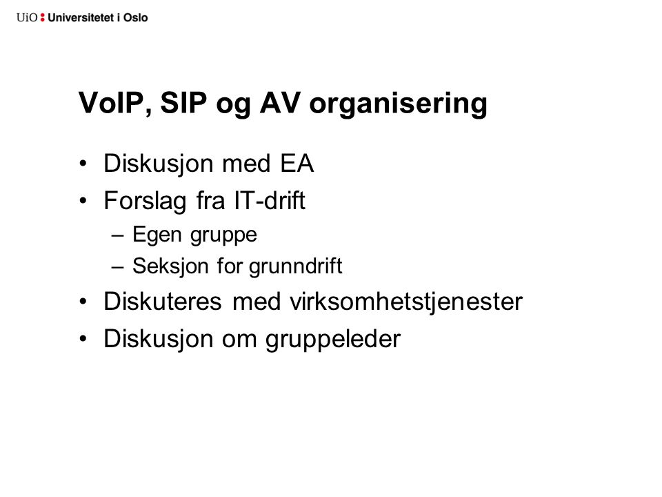 VoIP, SIP og AV organisering Diskusjon med EA Forslag fra IT-drift –Egen gruppe –Seksjon for grunndrift Diskuteres med virksomhetstjenester Diskusjon om gruppeleder