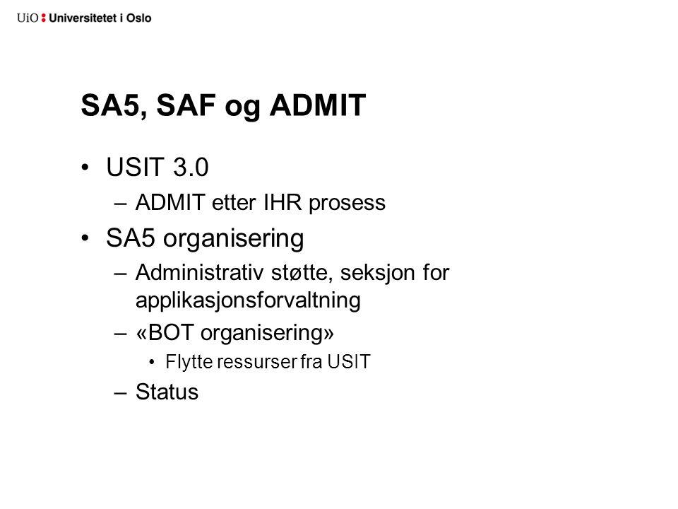 SA5, SAF og ADMIT USIT 3.0 –ADMIT etter IHR prosess SA5 organisering –Administrativ støtte, seksjon for applikasjonsforvaltning –«BOT organisering» Flytte ressurser fra USIT –Status