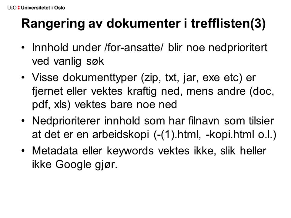 Rangering av dokumenter i trefflisten(3) Innhold under /for-ansatte/ blir noe nedprioritert ved vanlig søk Visse dokumenttyper (zip, txt, jar, exe etc) er fjernet eller vektes kraftig ned, mens andre (doc, pdf, xls) vektes bare noe ned Nedprioriterer innhold som har filnavn som tilsier at det er en arbeidskopi (-(1).html, -kopi.html o.l.) Metadata eller keywords vektes ikke, slik heller ikke Google gjør.