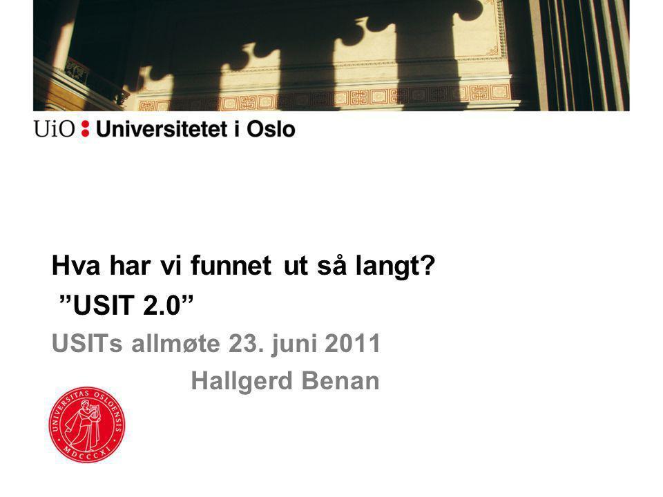 Hva har vi funnet ut så langt? USIT 2.0 USITs allmøte 23. juni 2011 Hallgerd Benan