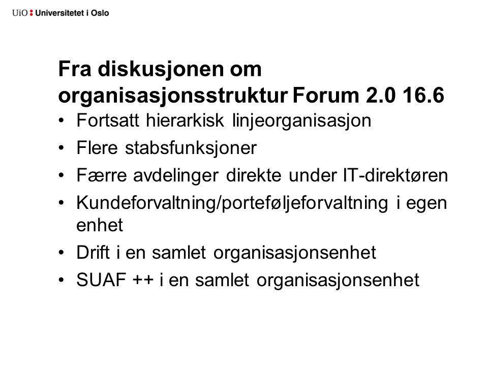 Fra diskusjonen om organisasjonsstruktur Forum 2.0 16.6 Fortsatt hierarkisk linjeorganisasjon Flere stabsfunksjoner Færre avdelinger direkte under IT-direktøren Kundeforvaltning/porteføljeforvaltning i egen enhet Drift i en samlet organisasjonsenhet SUAF ++ i en samlet organisasjonsenhet
