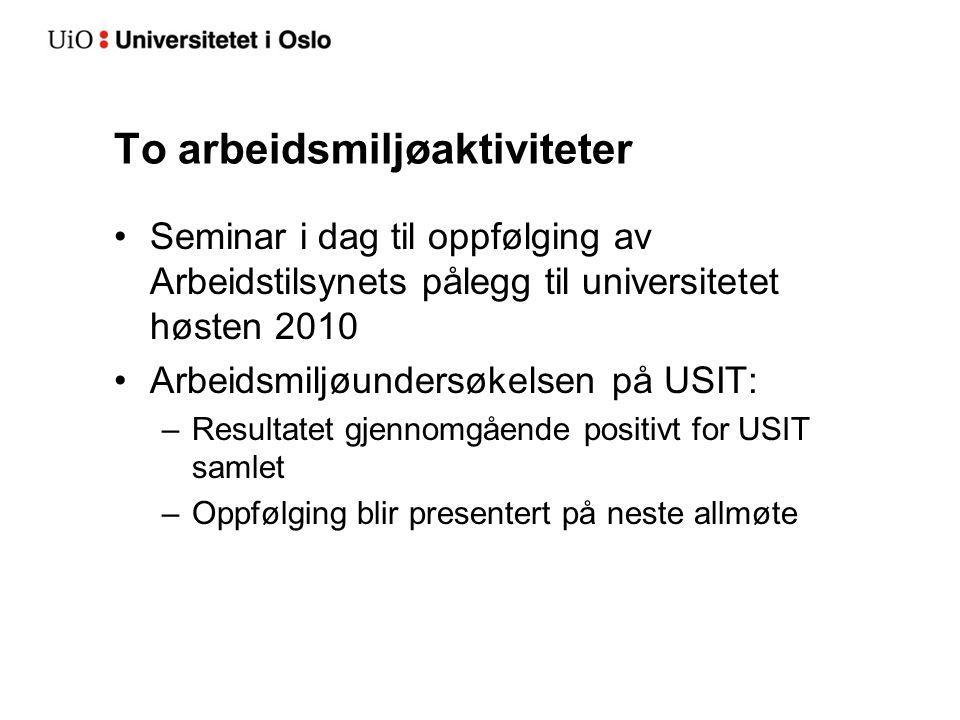To arbeidsmiljøaktiviteter Seminar i dag til oppfølging av Arbeidstilsynets pålegg til universitetet høsten 2010 Arbeidsmiljøundersøkelsen på USIT: –R