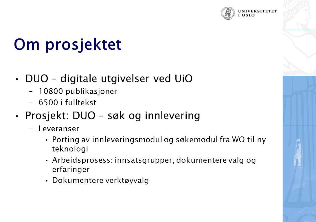Om prosjektet DUO – digitale utgivelser ved UiO –10800 publikasjoner –6500 i fulltekst Prosjekt: DUO – søk og innlevering –Leveranser Porting av innleveringsmodul og søkemodul fra WO til ny teknologi Arbeidsprosess: innsatsgrupper, dokumentere valg og erfaringer Dokumentere verktøyvalg