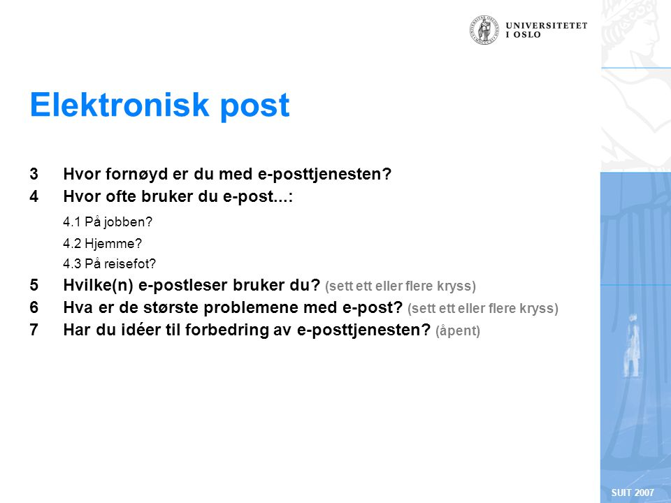 SUIT 2007 Elektronisk post 3 Hvor fornøyd er du med e-posttjenesten? 4 Hvor ofte bruker du e-post...: 4.1 På jobben? 4.2 Hjemme? 4.3 På reisefot? 5 Hv
