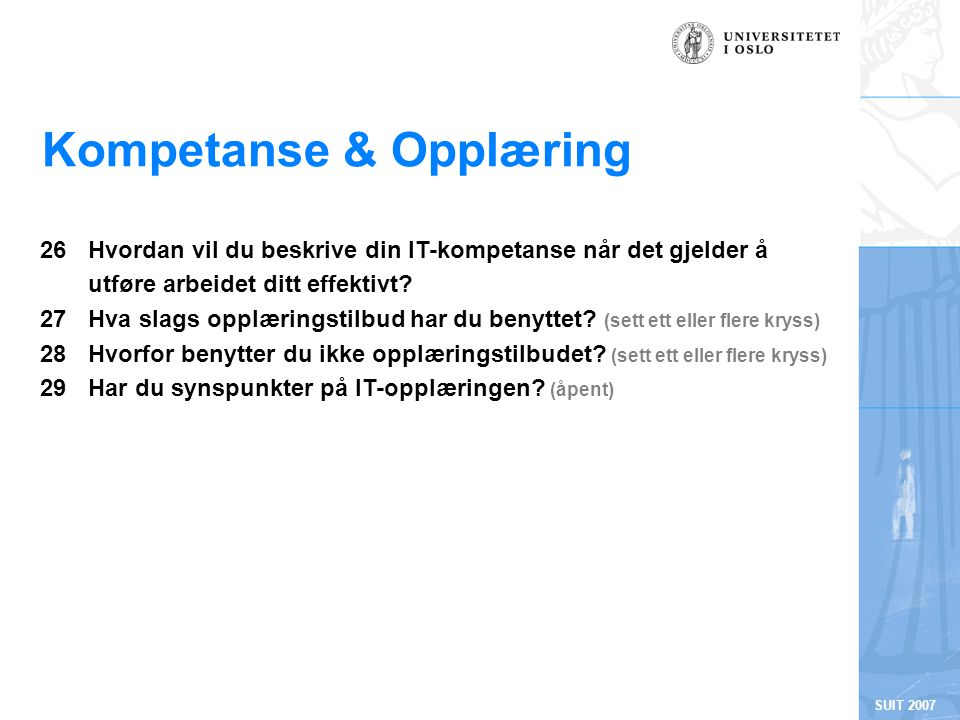 SUIT 2007 Kompetanse & Opplæring 26Hvordan vil du beskrive din IT-kompetanse når det gjelder å utføre arbeidet ditt effektivt? 27 Hva slags opplærings