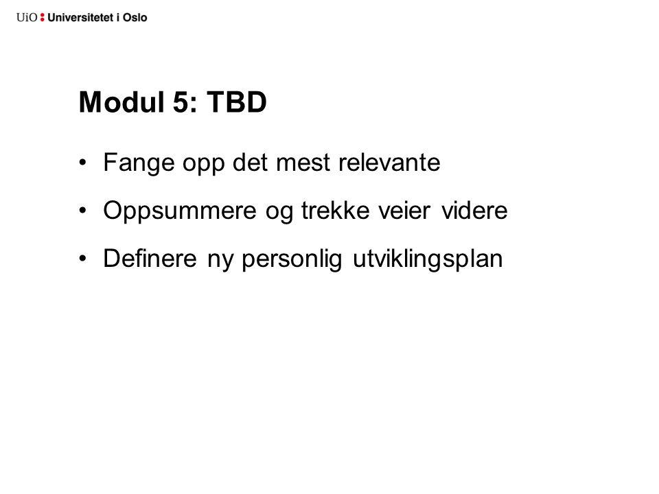 Modul 5: TBD Fange opp det mest relevante Oppsummere og trekke veier videre Definere ny personlig utviklingsplan
