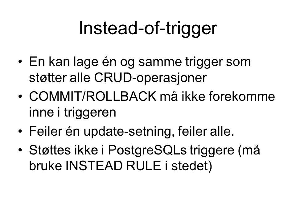 Instead-of-trigger En kan lage én og samme trigger som støtter alle CRUD-operasjoner COMMIT/ROLLBACK må ikke forekomme inne i triggeren Feiler én update-setning, feiler alle.