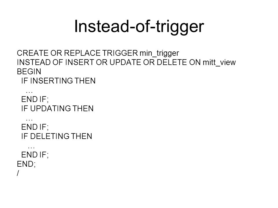 Instead-of-trigger CREATE OR REPLACE TRIGGER min_trigger INSTEAD OF INSERT OR UPDATE OR DELETE ON mitt_view BEGIN IF INSERTING THEN … END IF; IF UPDAT