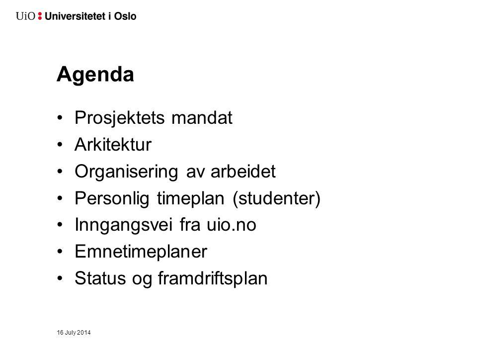 16 July 2014 Agenda Prosjektets mandat Arkitektur Organisering av arbeidet Personlig timeplan (studenter) Inngangsvei fra uio.no Emnetimeplaner Status og framdriftsplan