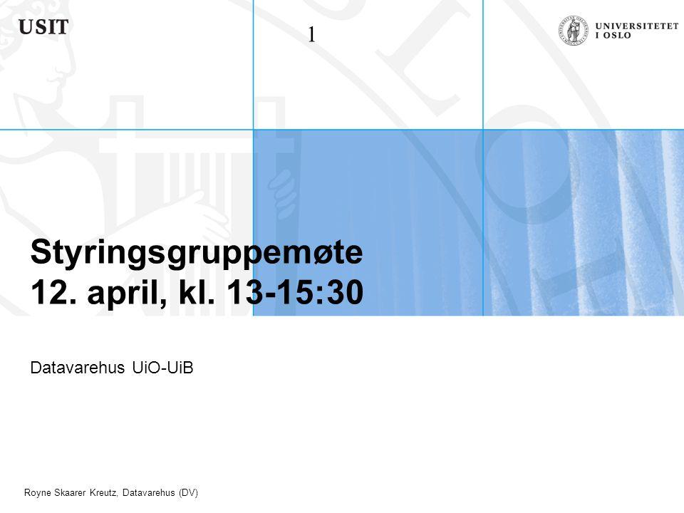 Royne Skaarer Kreutz, Datavarehus (DV) Styringsgruppemøte 12. april, kl. 13-15:30 Datavarehus UiO-UiB 1