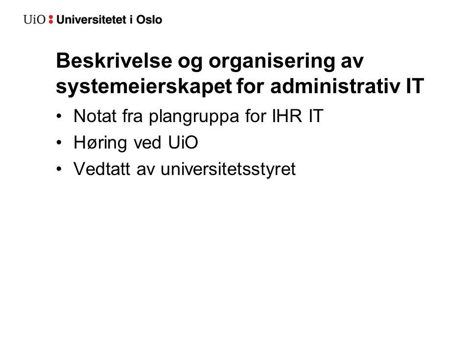 Beskrivelse og organisering av systemeierskapet for administrativ IT Notat fra plangruppa for IHR IT Høring ved UiO Vedtatt av universitetsstyret