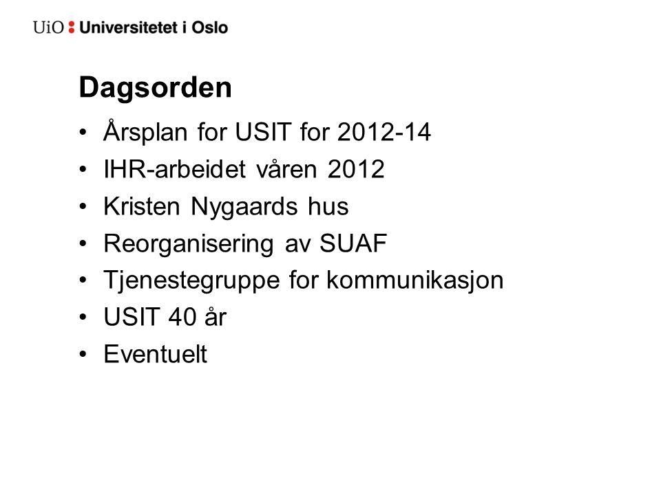 Dagsorden Årsplan for USIT for 2012-14 IHR-arbeidet våren 2012 Kristen Nygaards hus Reorganisering av SUAF Tjenestegruppe for kommunikasjon USIT 40 år Eventuelt