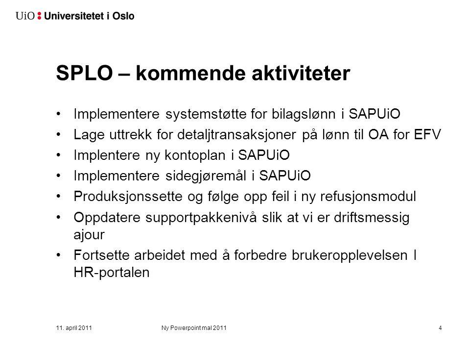 SPLO – kommende aktiviteter Implementere systemstøtte for bilagslønn i SAPUiO Lage uttrekk for detaljtransaksjoner på lønn til OA for EFV Implentere ny kontoplan i SAPUiO Implementere sidegjøremål i SAPUiO Produksjonssette og følge opp feil i ny refusjonsmodul Oppdatere supportpakkenivå slik at vi er driftsmessig ajour Fortsette arbeidet med å forbedre brukeropplevelsen I HR-portalen 11.