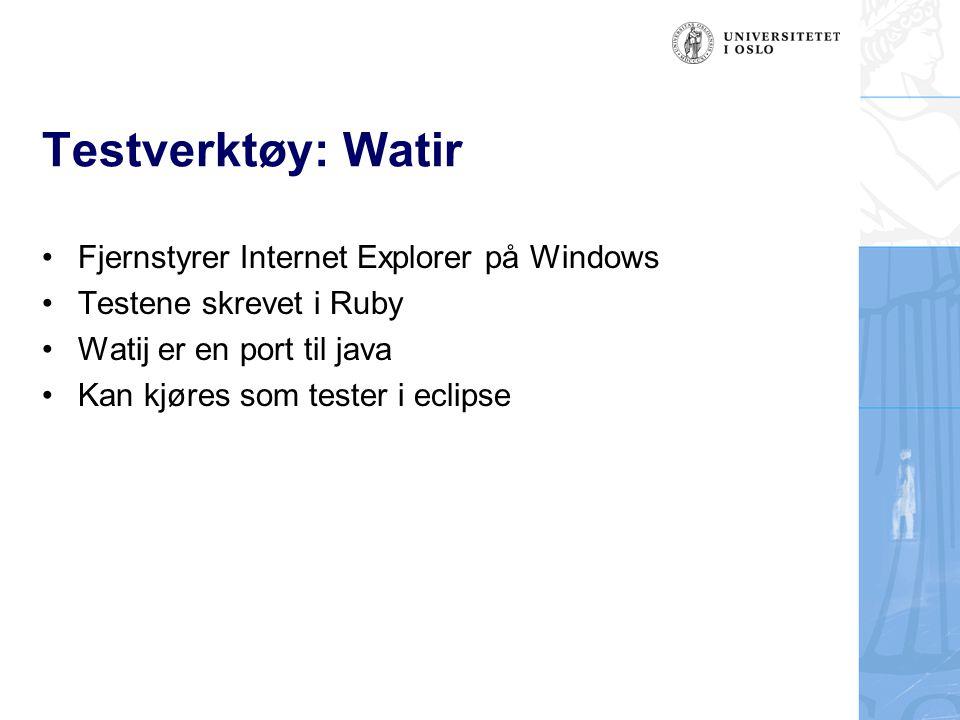 Testverktøy: Watir Fjernstyrer Internet Explorer på Windows Testene skrevet i Ruby Watij er en port til java Kan kjøres som tester i eclipse